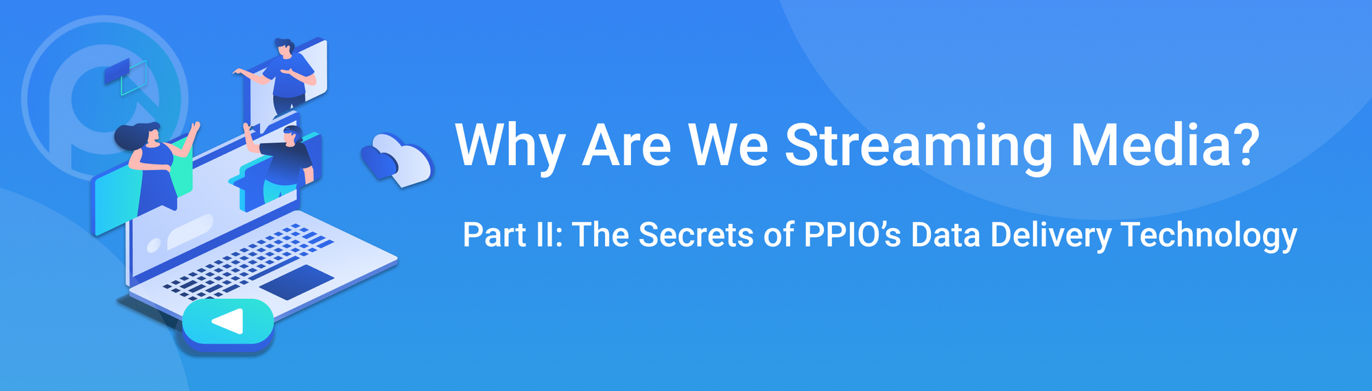 Why We're Streaming Media? Part II: The Secrets of PPIO's Data Delivery Technology