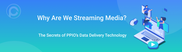 Why Are We Streaming Media? The Secrets of PPIO's Data Delivery Technology